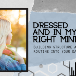 Dressed and in My Right Mind: Building Structure and Routine into Your Days
