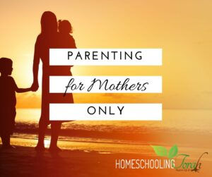 Parenting for Mothers Only | Homeschooling Torah