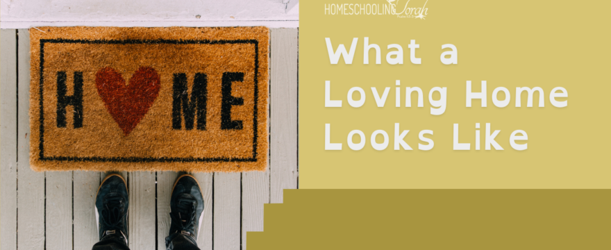 What a Loving Home Looks Like (2021 Homeschool Family Conference)