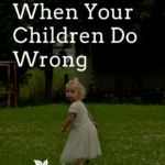 What to Do When Your Children Do Wrong