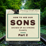 How to See Our Sons Grown Up as Strong Plants – Part 2