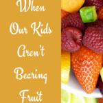 When Our Kids Aren't Bearing Fruit