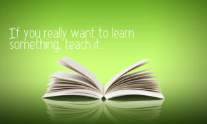 If you want to learn, teach